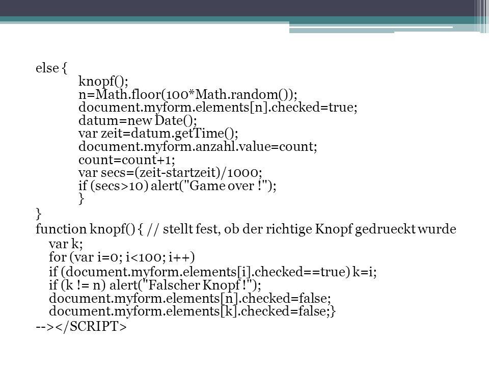 else { knopf(); n=Math.floor(100*Math.random()); document.myform.elements[n].checked=true; datum=new Date(); var zeit=datum.getTime(); document.myform