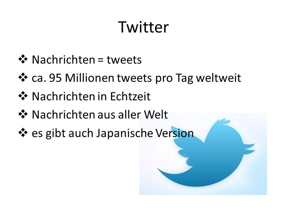 Twitter Nachrichten = tweets ca. 95 Millionen tweets pro Tag weltweit Nachrichten in Echtzeit Nachrichten aus aller Welt es gibt auch Japanische Versi