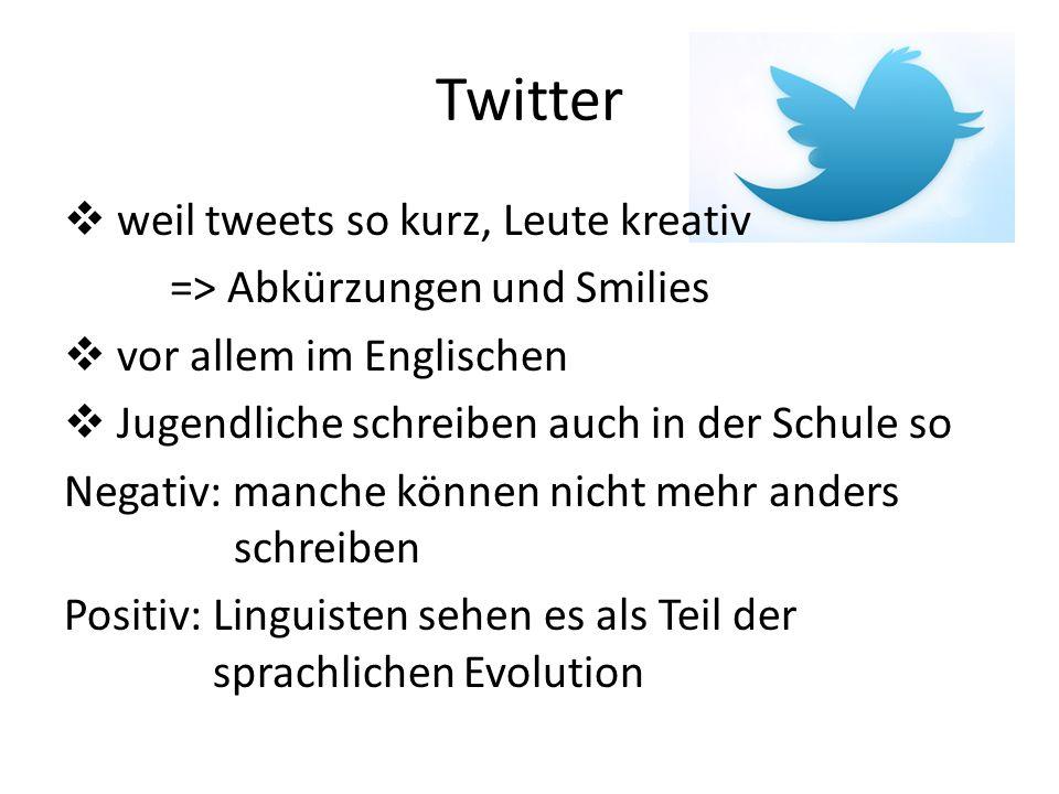 Twitter weil tweets so kurz, Leute kreativ => Abkürzungen und Smilies vor allem im Englischen Jugendliche schreiben auch in der Schule so Negativ: man