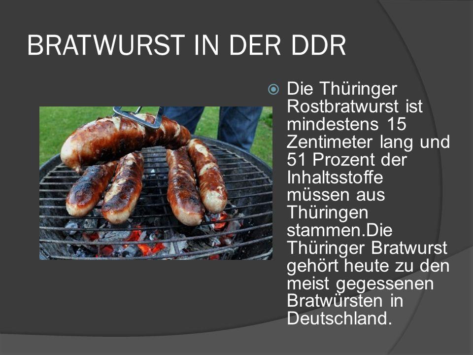 BRATWURST IN DER DDR Die Thüringer Rostbratwurst ist mindestens 15 Zentimeter lang und 51 Prozent der Inhaltsstoffe müssen aus Thüringen stammen.Die Thüringer Bratwurst gehört heute zu den meist gegessenen Bratwürsten in Deutschland.