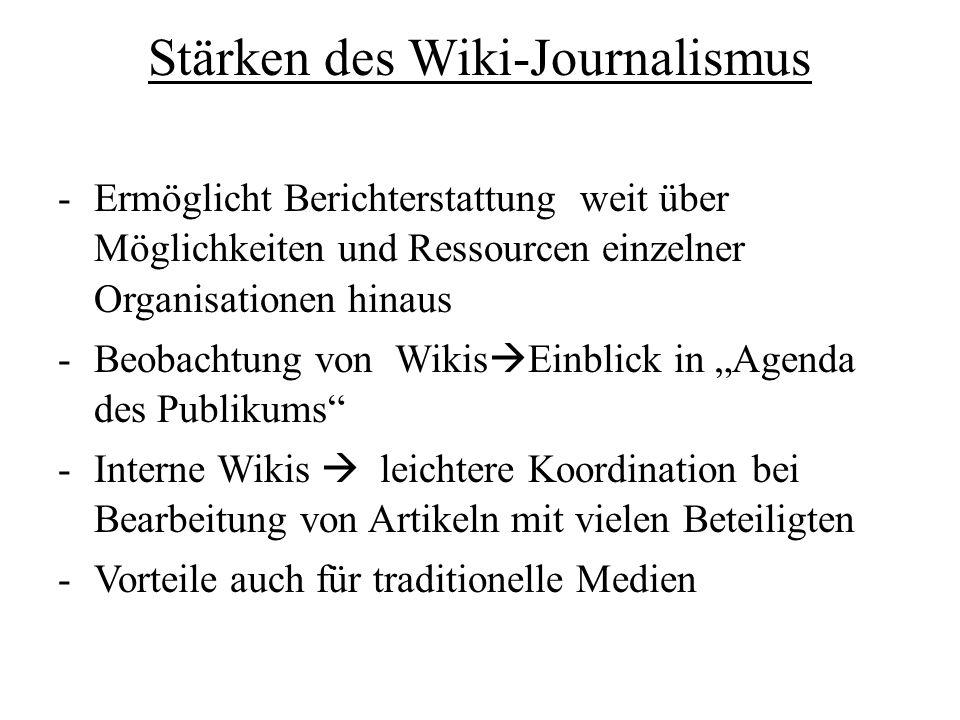 Stärken des Wiki-Journalismus -Ermöglicht Berichterstattung weit über Möglichkeiten und Ressourcen einzelner Organisationen hinaus -Beobachtung von Wikis Einblick in Agenda des Publikums -Interne Wikis leichtere Koordination bei Bearbeitung von Artikeln mit vielen Beteiligten -Vorteile auch für traditionelle Medien