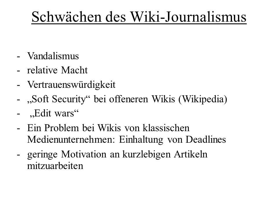 Schwächen des Wiki-Journalismus -Vandalismus -relative Macht -Vertrauenswürdigkeit -Soft Security bei offeneren Wikis (Wikipedia) - Edit wars -Ein Problem bei Wikis von klassischen Medienunternehmen: Einhaltung von Deadlines -geringe Motivation an kurzlebigen Artikeln mitzuarbeiten