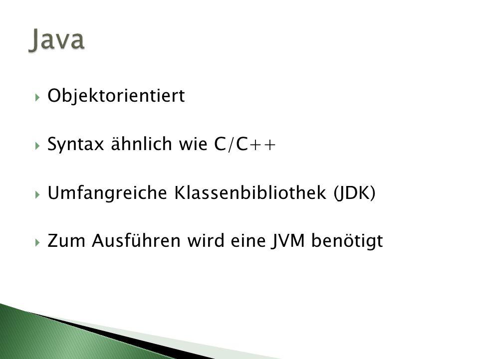 Java Objektorientiert Syntax ähnlich wie C/C++ Umfangreiche Klassenbibliothek (JDK) Zum Ausführen wird eine JVM benötigt