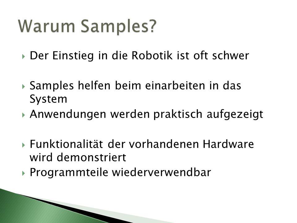 Der Einstieg in die Robotik ist oft schwer Samples helfen beim einarbeiten in das System Anwendungen werden praktisch aufgezeigt Funktionalität der vorhandenen Hardware wird demonstriert Programmteile wiederverwendbar