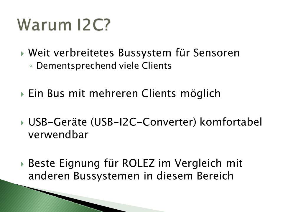 Weit verbreitetes Bussystem für Sensoren Dementsprechend viele Clients Ein Bus mit mehreren Clients möglich USB-Geräte (USB-I2C-Converter) komfortabel verwendbar Beste Eignung für ROLEZ im Vergleich mit anderen Bussystemen in diesem Bereich
