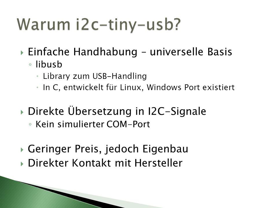 Einfache Handhabung – universelle Basis libusb Library zum USB-Handling In C, entwickelt für Linux, Windows Port existiert Direkte Übersetzung in I2C-Signale Kein simulierter COM-Port Geringer Preis, jedoch Eigenbau Direkter Kontakt mit Hersteller