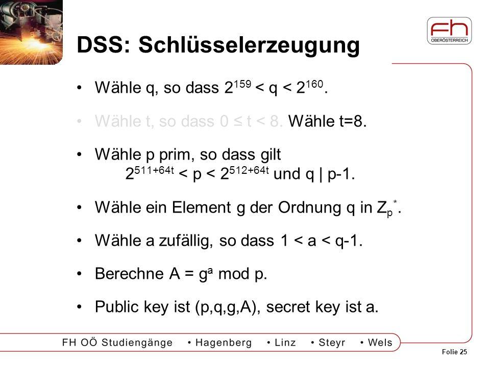 Folie 25 DSS: Schlüsselerzeugung Wähle q, so dass 2 159 < q < 2 160. Wähle t, so dass 0 t < 8. Wähle t=8. Wähle p prim, so dass gilt 2 511+64t < p < 2