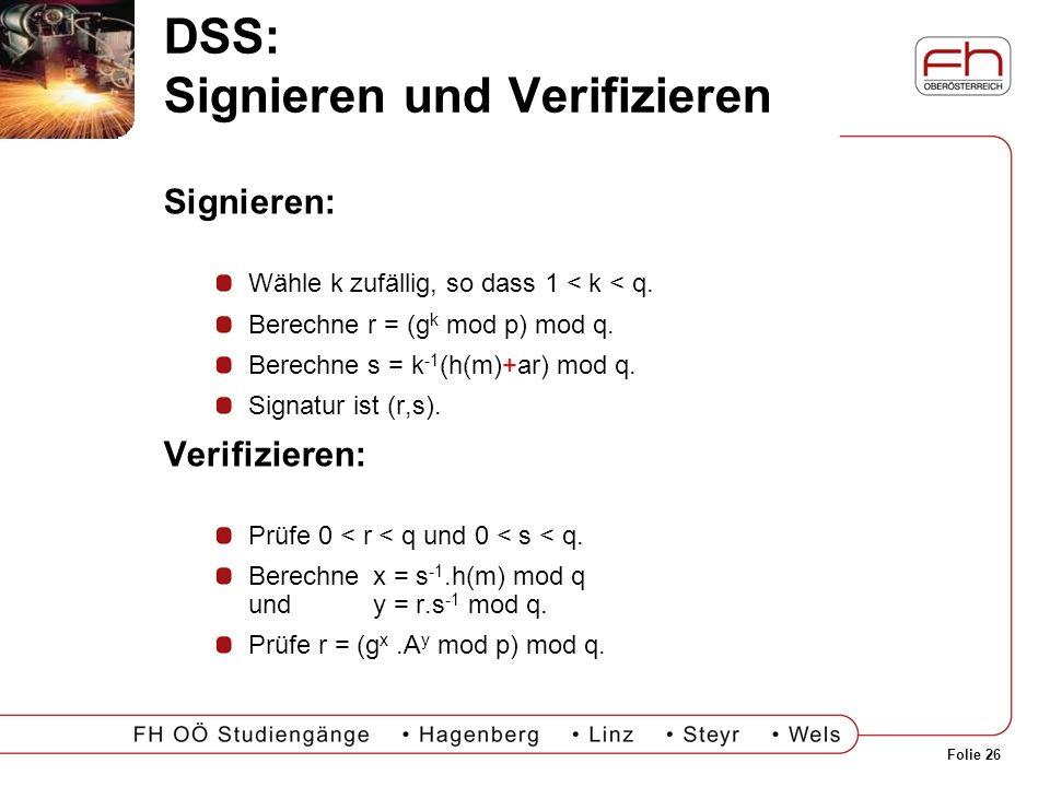 Folie 26 DSS: Signieren und Verifizieren Signieren: Wähle k zufällig, so dass 1 < k < q. Berechne r = (g k mod p) mod q. Berechne s = k -1 (h(m)+ar) m