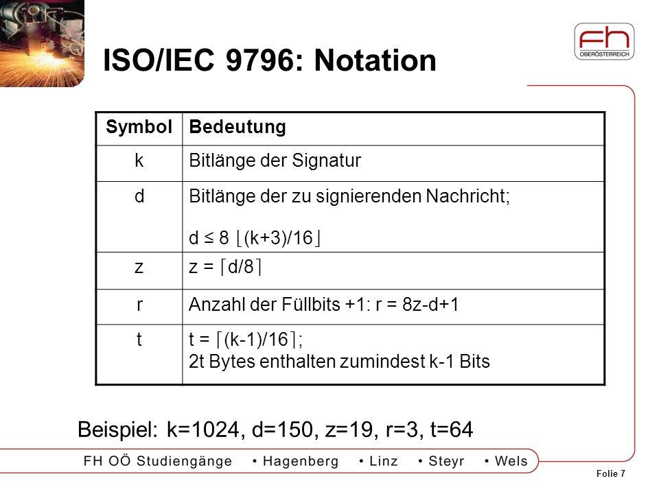 Folie 7 ISO/IEC 9796: Notation SymbolBedeutung kBitlänge der Signatur dBitlänge der zu signierenden Nachricht; d 8 (k+3)/16 zz = d/8 rAnzahl der Füllb