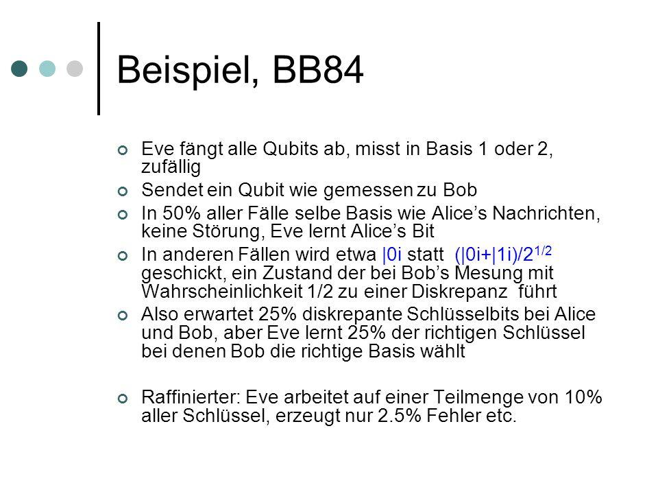 Beispiel, BB84 Eve fängt alle Qubits ab, misst in Basis 1 oder 2, zufällig Sendet ein Qubit wie gemessen zu Bob In 50% aller Fälle selbe Basis wie Ali