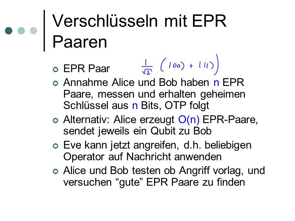 Verschlüsseln mit EPR Paaren Alice und Bob messen jedes Qubit in ihrem Besitz mit Wahrscheinlichkeit 1/2 in einer Basis, mit Wahrscheinlichkeit 1/2 in einer anderen Alice zieht zufällig a 1,...,a m, Bob b 1,...,b m Basis 1: |0i, |1i Basis 2: (|0i+|1i)/2 1/2, (|0i-|1i)/2 1/2 Danach: Alice und Bob geben a und b bekannt, verwerfen alle gemessenen EPR Paare, wo a i b i Noch ungefähr m/2 EPR Paare übrig Wenn Eve nichts getan hat, sind m/2 perfekt korrelierte Zufallsbits entstanden, fertig