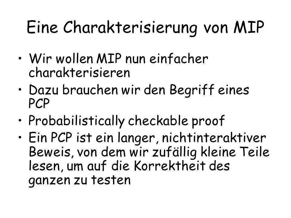 Eine Charakterisierung von MIP Wir wollen MIP nun einfacher charakterisieren Dazu brauchen wir den Begriff eines PCP Probabilistically checkable proof Ein PCP ist ein langer, nichtinteraktiver Beweis, von dem wir zufällig kleine Teile lesen, um auf die Korrektheit des ganzen zu testen