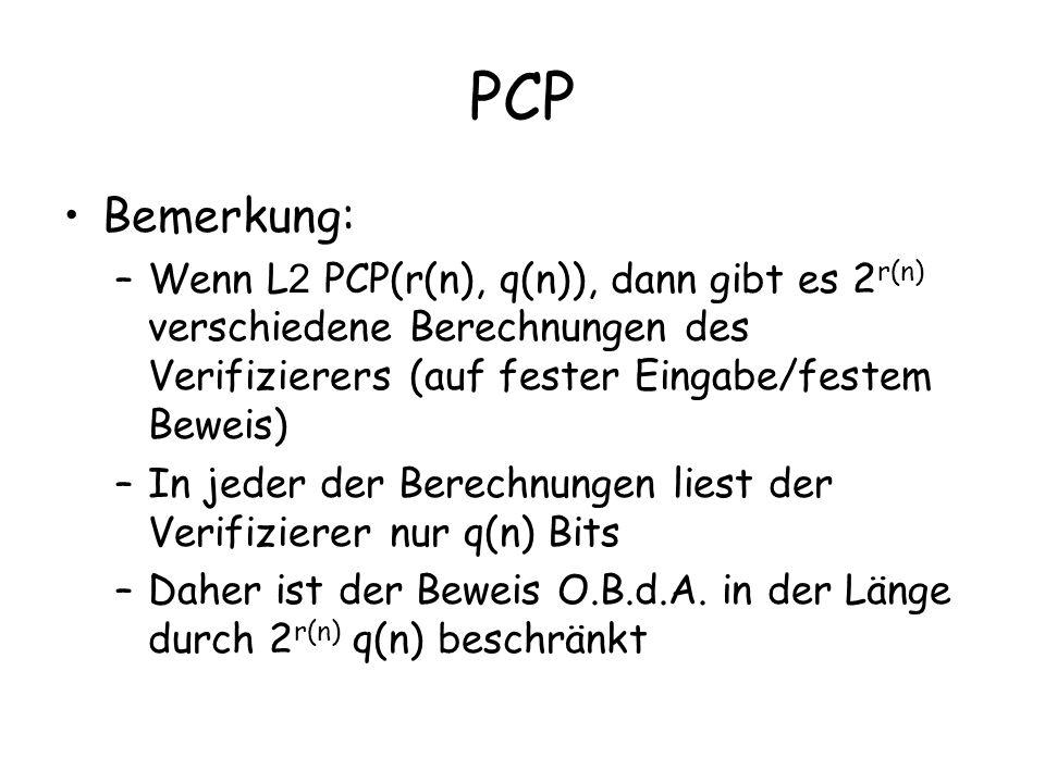 PCP Bemerkung: –Wenn L 2 PCP(r(n), q(n)), dann gibt es 2 r(n) verschiedene Berechnungen des Verifizierers (auf fester Eingabe/festem Beweis) –In jeder der Berechnungen liest der Verifizierer nur q(n) Bits –Daher ist der Beweis O.B.d.A.