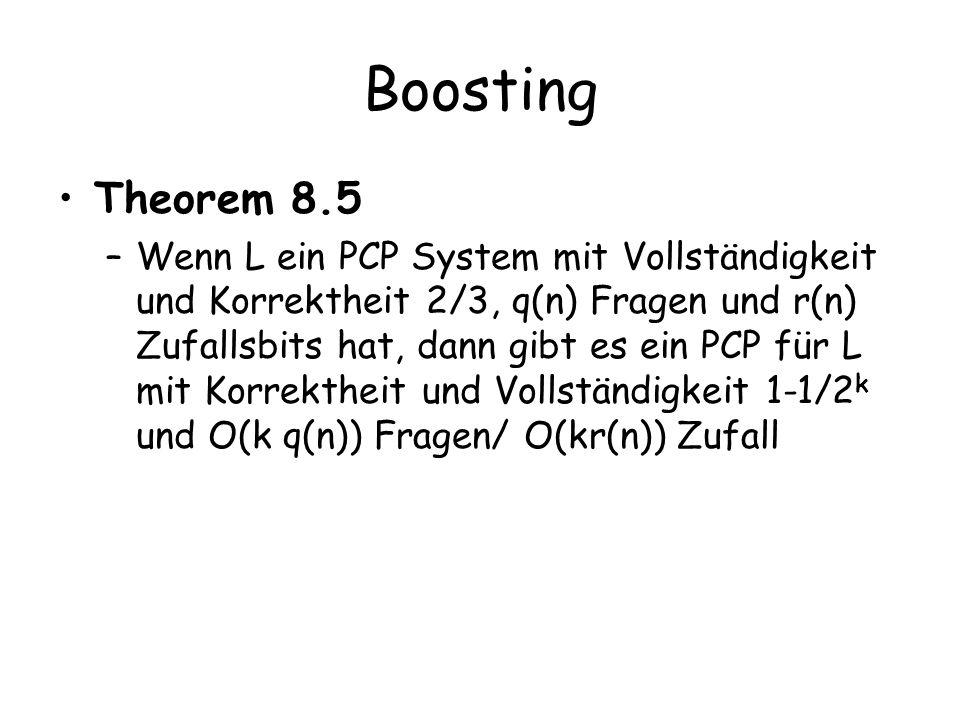 Boosting Theorem 8.5 –Wenn L ein PCP System mit Vollständigkeit und Korrektheit 2/3, q(n) Fragen und r(n) Zufallsbits hat, dann gibt es ein PCP für L mit Korrektheit und Vollständigkeit 1-1/2 k und O(k q(n)) Fragen/ O(kr(n)) Zufall