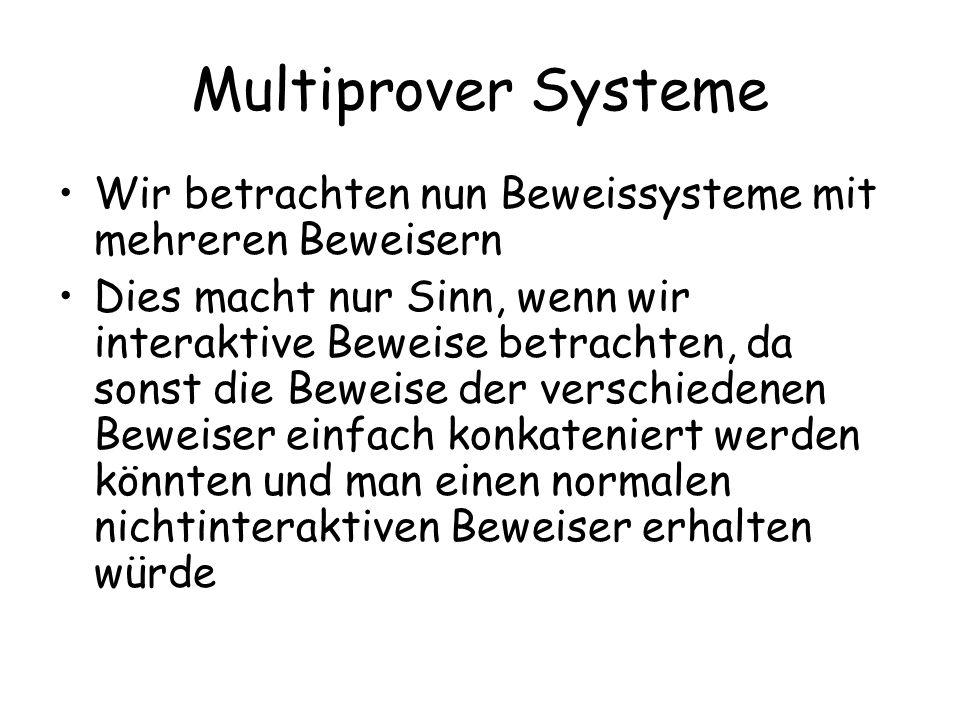 Multiprover Systeme Definition 8.1 Seien k Beweiser als unbeschränkt mächtige Maschinen gegeben Der Verifizierer V sei eine probabilistische Polynomialzeitmaschine Vor Beginn des Protokolls dürfen die Beweiser beliebig ihre Strategie abstimmen, zu diesem Zeitpunkt kennen Sie aber die Eingabe noch nicht (die zu beweisende Aussage) Dann erhalten die Beweiser und der Verifizierer die Eingabe und nun dürfen die Beweiser nicht mehr miteinander kommunizieren.