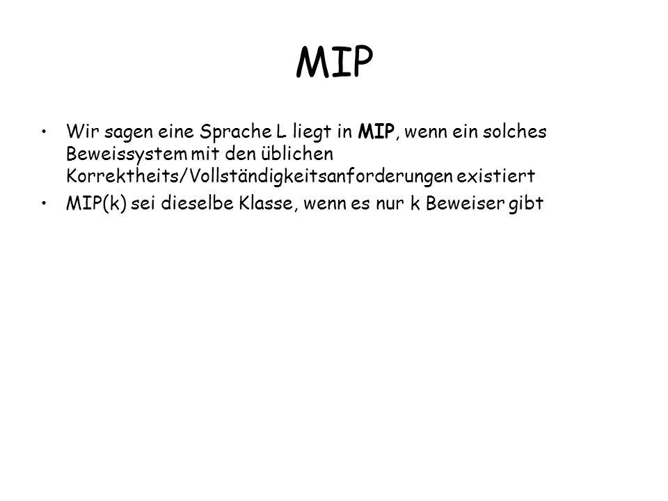 MIP Wir sagen eine Sprache L liegt in MIP, wenn ein solches Beweissystem mit den üblichen Korrektheits/Vollständigkeitsanforderungen existiert MIP(k) sei dieselbe Klasse, wenn es nur k Beweiser gibt