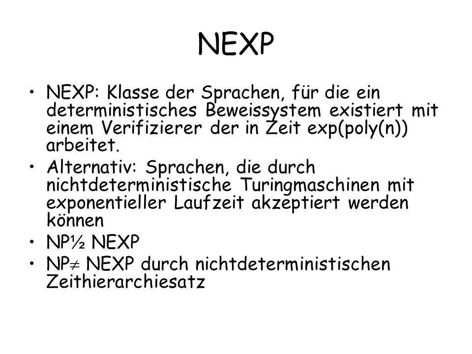 NEXP NEXP: Klasse der Sprachen, für die ein deterministisches Beweissystem existiert mit einem Verifizierer der in Zeit exp(poly(n)) arbeitet.