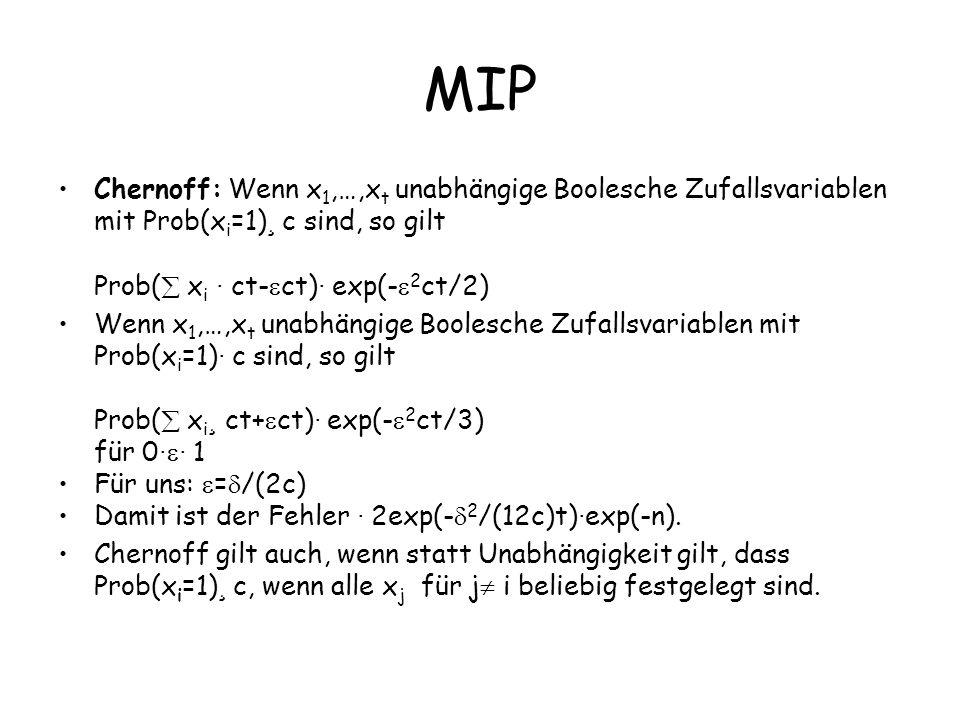 MIP Chernoff: Wenn x 1,…,x t unabhängige Boolesche Zufallsvariablen mit Prob(x i =1) ¸ c sind, so gilt Prob( x i · ct- ct) · exp(- 2 ct/2) Wenn x 1,…,x t unabhängige Boolesche Zufallsvariablen mit Prob(x i =1) · c sind, so gilt Prob( x i ¸ ct+ ct) · exp(- 2 ct/3) für 0 · · 1 Für uns: = /(2c) Damit ist der Fehler · 2exp(- 2 /(12c)t) · exp(-n).