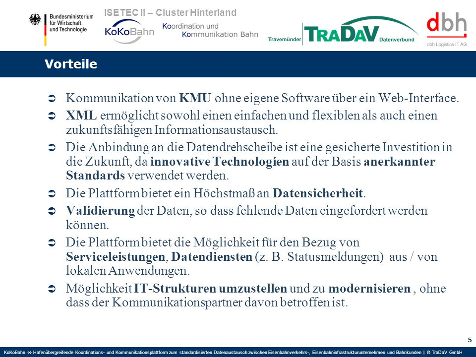KoKoBahn Hafenübergreifende Koordinations- und Kommunikationsplattform zum standardisierten Datenaustausch zwischen Eisenbahnverkehrs-, Eisenbahninfrastrukturunternehmen und Bahnkunden | © TraDaV GmbH ISETEC II – Cluster Hinterland Vorteile Kommunikation von KMU ohne eigene Software über ein Web-Interface.