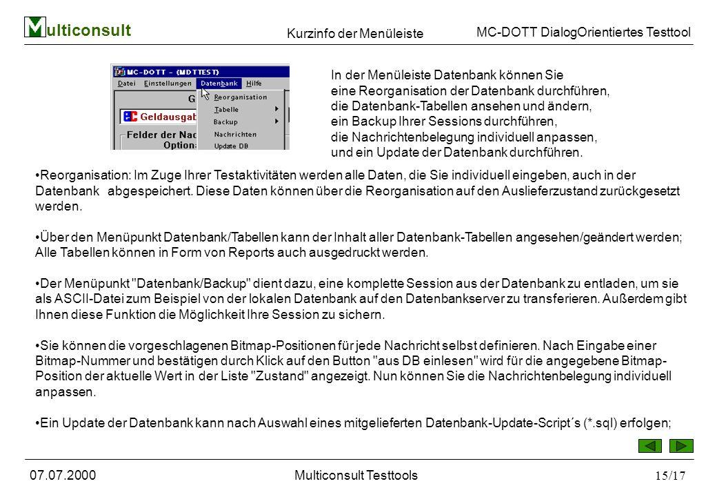 ulticonsult MC-DOTT DialogOrientiertes Testtool 07.07.2000Multiconsult Testtools15/17 In der Menüleiste Datenbank können Sie eine Reorganisation der Datenbank durchführen, die Datenbank-Tabellen ansehen und ändern, ein Backup Ihrer Sessions durchführen, die Nachrichtenbelegung individuell anpassen, und ein Update der Datenbank durchführen.
