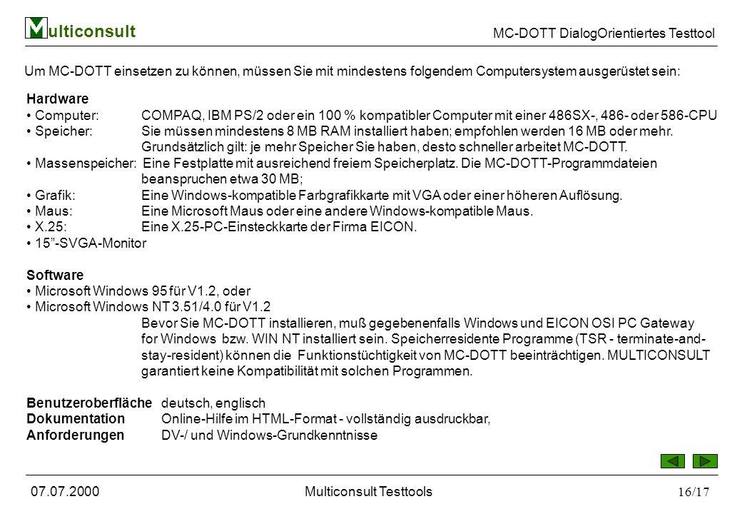 ulticonsult MC-DOTT DialogOrientiertes Testtool 07.07.2000Multiconsult Testtools16/17 Um MC-DOTT einsetzen zu können, müssen Sie mit mindestens folgendem Computersystem ausgerüstet sein: Hardware Computer: COMPAQ, IBM PS/2 oder ein 100 % kompatibler Computer mit einer 486SX-, 486- oder 586-CPU Speicher: Sie müssen mindestens 8 MB RAM installiert haben; empfohlen werden 16 MB oder mehr.