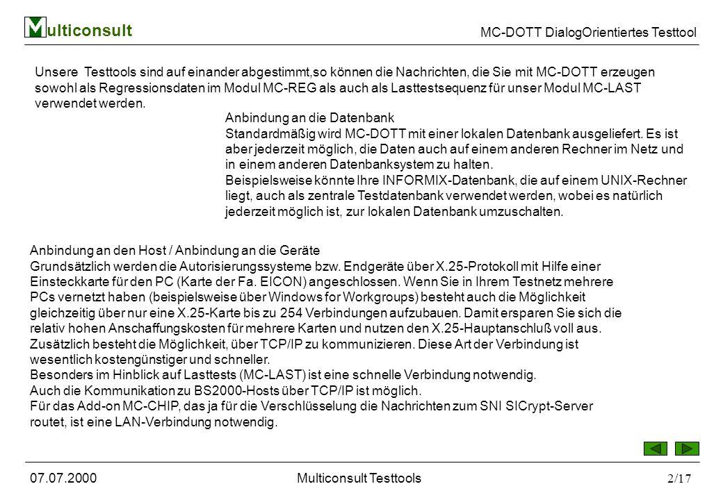ulticonsult MC-DOTT DialogOrientiertes Testtool 07.07.2000Multiconsult Testtools2/17 Unsere Testtools sind auf einander abgestimmt,so können die Nachrichten, die Sie mit MC-DOTT erzeugen sowohl als Regressionsdaten im Modul MC-REG als auch als Lasttestsequenz für unser Modul MC-LAST verwendet werden.