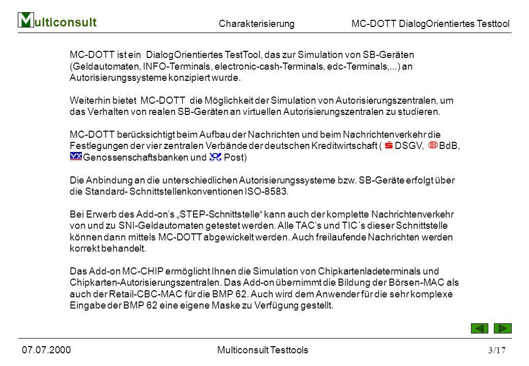 ulticonsult MC-DOTT DialogOrientiertes Testtool 07.07.2000Multiconsult Testtools3/17 MC-DOTT ist ein DialogOrientiertes TestTool, das zur Simulation von SB-Geräten (Geldautomaten, INFO-Terminals, electronic-cash-Terminals, edc-Terminals,...) an Autorisierungssysteme konzipiert wurde.