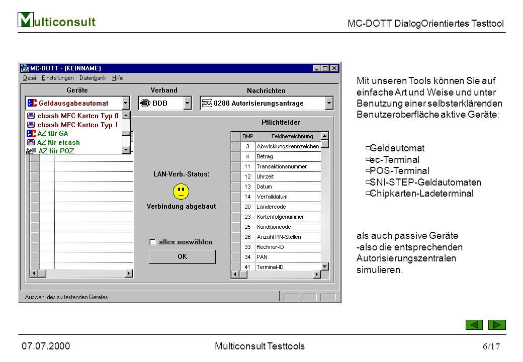 ulticonsult MC-DOTT DialogOrientiertes Testtool 07.07.2000Multiconsult Testtools6/17 Mit unseren Tools können Sie auf einfache Art und Weise und unter Benutzung einer selbsterklärenden Benutzeroberfläche aktive Geräte : Geldautomat ec-Terminal POS-Terminal SNI-STEP-Geldautomaten Chipkarten-Ladeterminal als auch passive Geräte -also die entsprechenden Autorisierungszentralen simulieren.