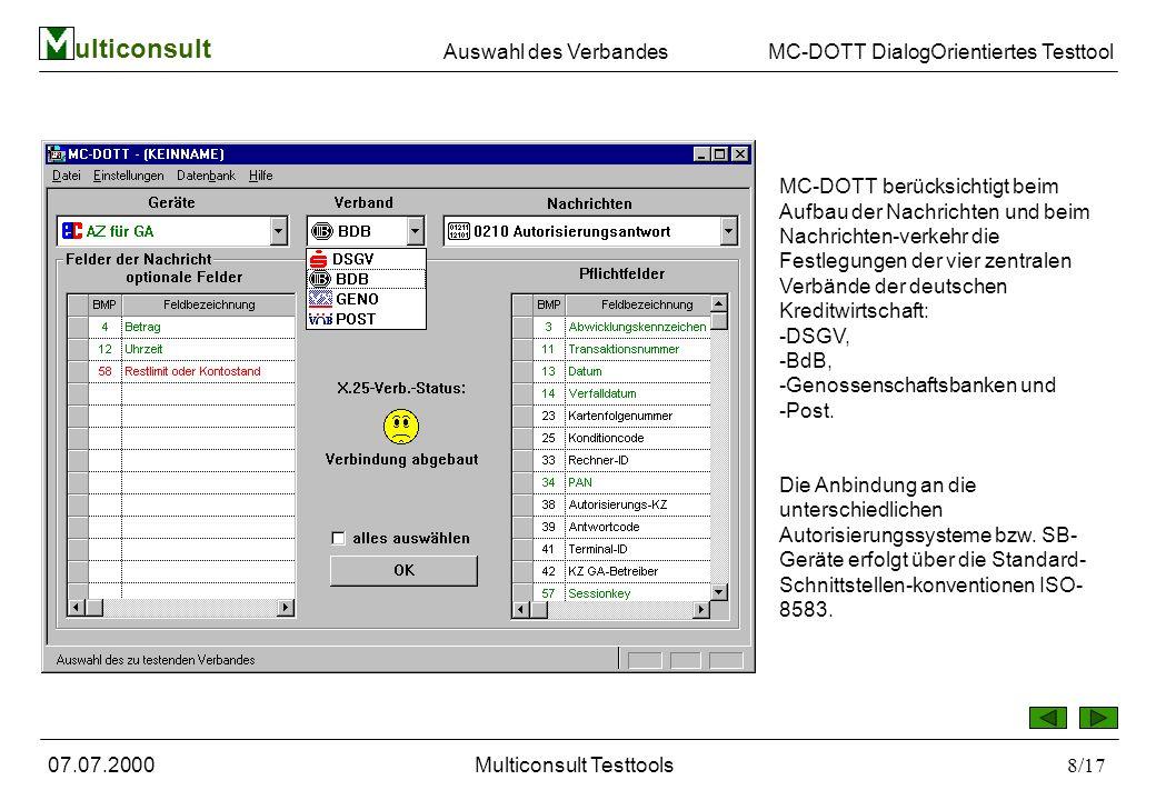 ulticonsult MC-DOTT DialogOrientiertes Testtool 07.07.2000Multiconsult Testtools8/17 MC-DOTT berücksichtigt beim Aufbau der Nachrichten und beim Nachrichten-verkehr die Festlegungen der vier zentralen Verbände der deutschen Kreditwirtschaft: -DSGV, -BdB, -Genossenschaftsbanken und -Post.