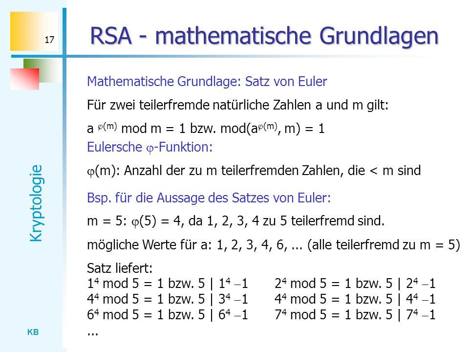 KB Kryptologie 17 RSA - mathematische Grundlagen Mathematische Grundlage: Satz von Euler Für zwei teilerfremde natürliche Zahlen a und m gilt: a (m) m
