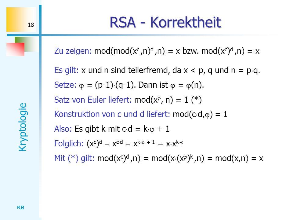 KB Kryptologie 18 RSA - Korrektheit Zu zeigen: mod(mod(x c,n) d,n) = x bzw. mod(x c ) d,n) = x Es gilt: x und n sind teilerfremd, da x < p, q und n =