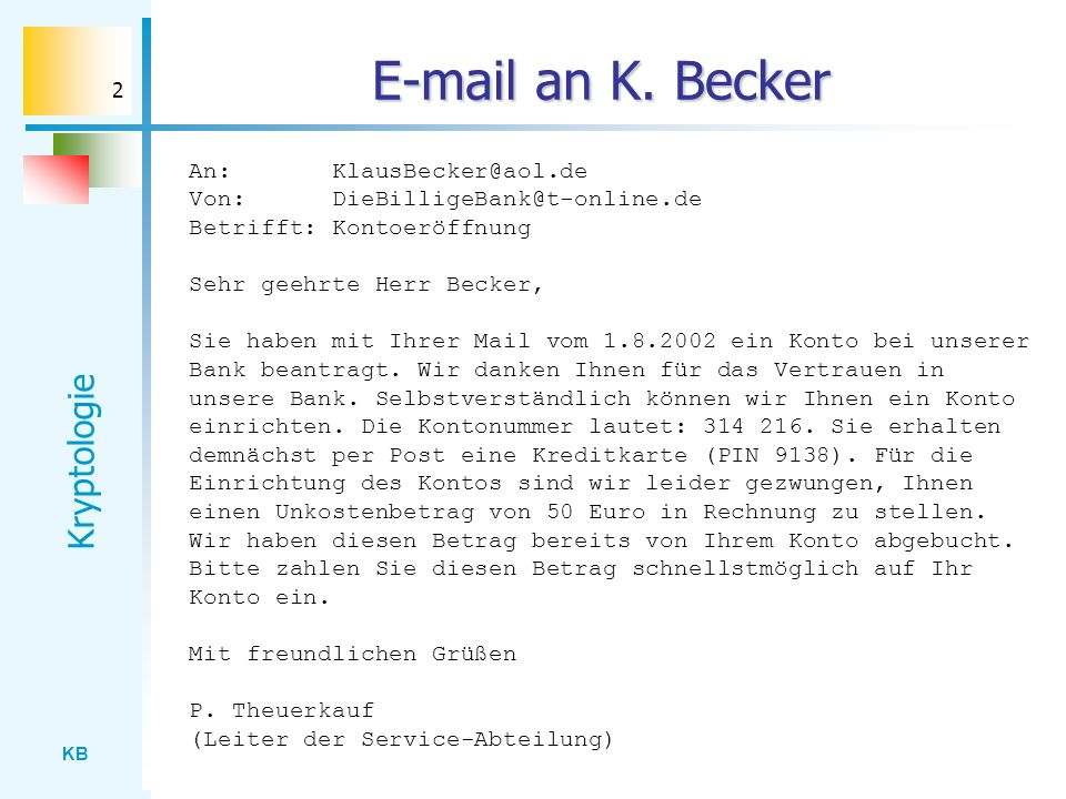 KB Kryptologie 2 E-mail an K. Becker An: KlausBecker@aol.de Von: DieBilligeBank@t-online.de Betrifft: Kontoeröffnung Sehr geehrte Herr Becker, Sie hab