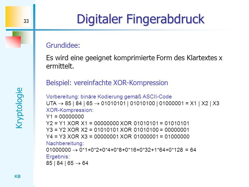 KB Kryptologie 33 Digitaler Fingerabdruck Grundidee: Es wird eine geeignet komprimierte Form des Klartextes x ermittelt. Beispiel: vereinfachte XOR-Ko