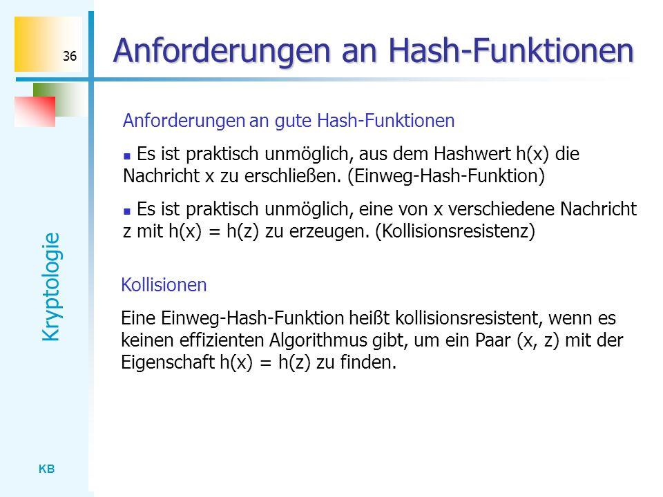 KB Kryptologie 36 Anforderungen an Hash-Funktionen Anforderungen an gute Hash-Funktionen Es ist praktisch unmöglich, aus dem Hashwert h(x) die Nachric