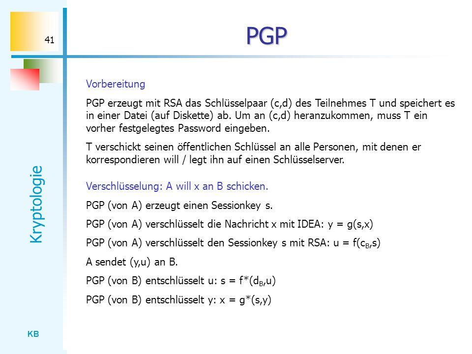 KB Kryptologie 41 PGP Vorbereitung PGP erzeugt mit RSA das Schlüsselpaar (c,d) des Teilnehmes T und speichert es in einer Datei (auf Diskette) ab. Um