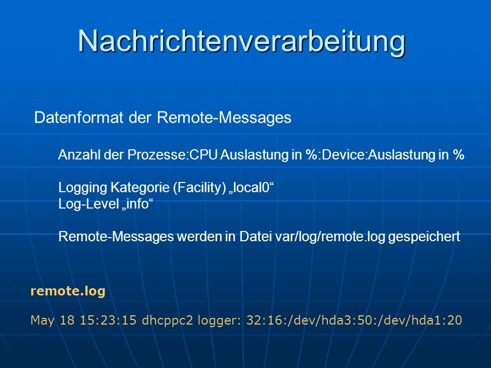Nachrichtenverarbeitung Datenformat der Remote-Messages Anzahl der Prozesse:CPU Auslastung in %:Device:Auslastung in % Logging Kategorie (Facility) local0 Log-Level info Remote-Messages werden in Datei var/log/remote.log gespeichert remote.log May 18 15:23:15 dhcppc2 logger: 32:16:/dev/hda3:50:/dev/hda1:20