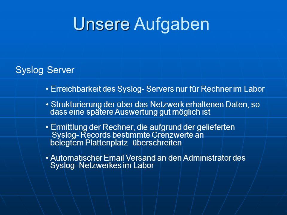 Unsere Unsere Aufgaben Erreichbarkeit des Syslog- Servers nur für Rechner im Labor Strukturierung der über das Netzwerk erhaltenen Daten, so dass eine