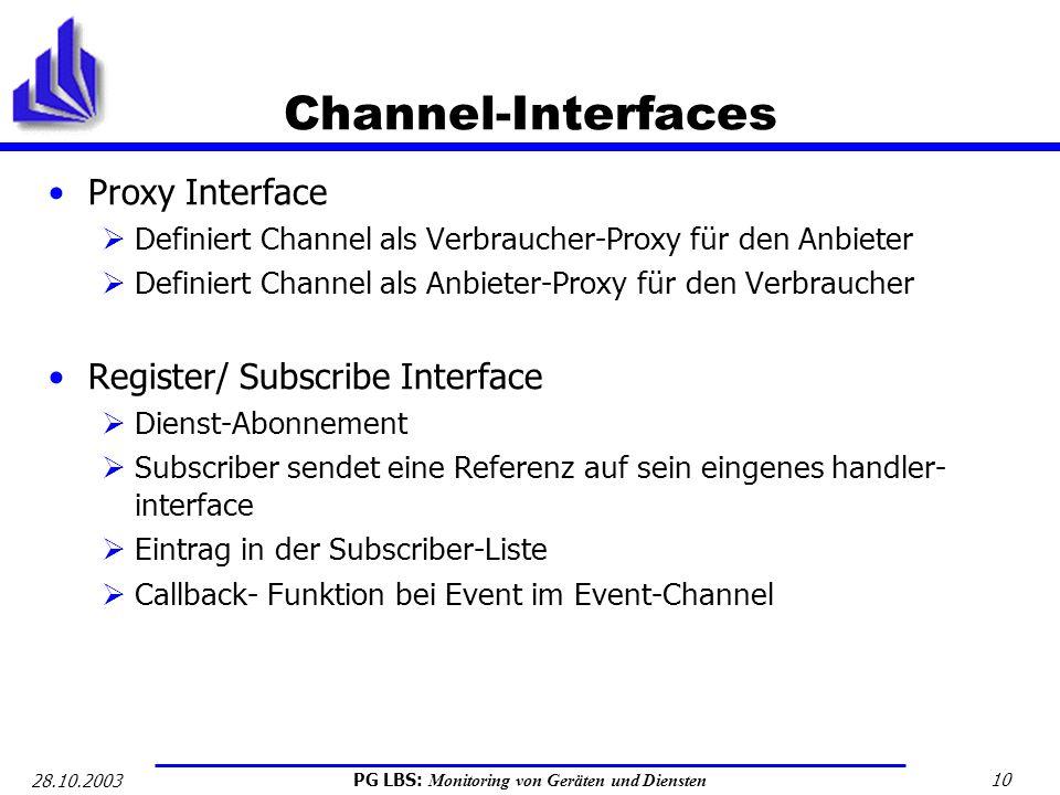 PG LBS: Monitoring von Geräten und Diensten 10 28.10.2003 Channel-Interfaces Proxy Interface Definiert Channel als Verbraucher-Proxy für den Anbieter