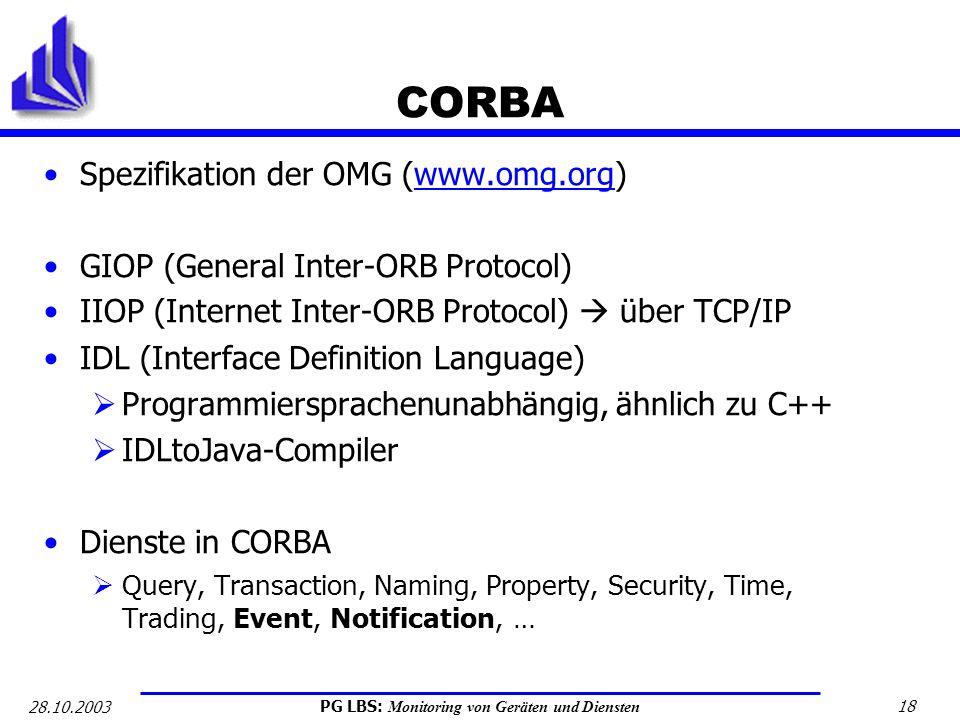 PG LBS: Monitoring von Geräten und Diensten 18 28.10.2003 CORBA Spezifikation der OMG (www.omg.org)www.omg.org GIOP (General Inter-ORB Protocol) IIOP