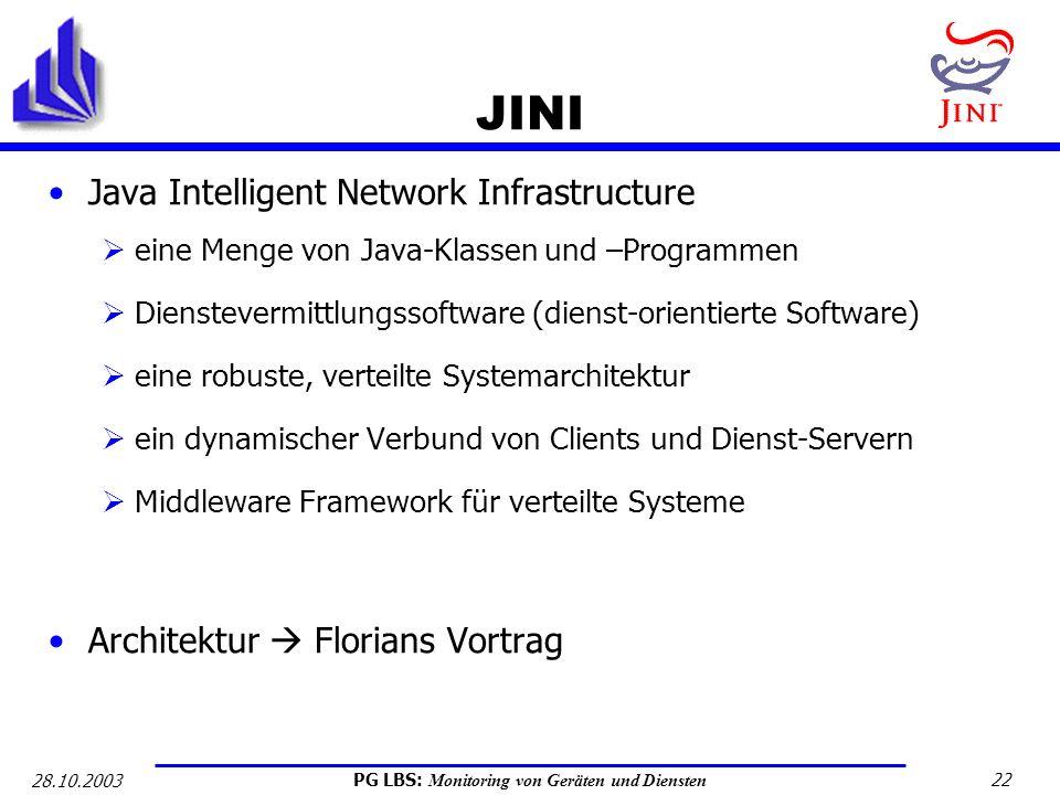 PG LBS: Monitoring von Geräten und Diensten 22 28.10.2003 JINI Java Intelligent Network Infrastructure eine Menge von Java-Klassen und –Programmen Die