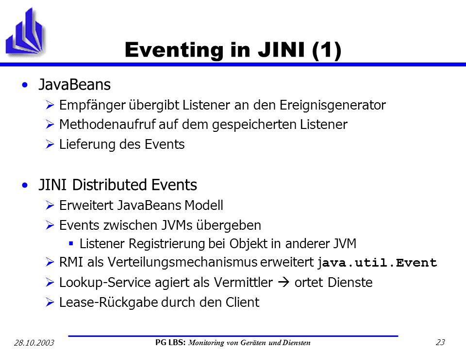 PG LBS: Monitoring von Geräten und Diensten 23 28.10.2003 Eventing in JINI (1) JavaBeans Empfänger übergibt Listener an den Ereignisgenerator Methoden