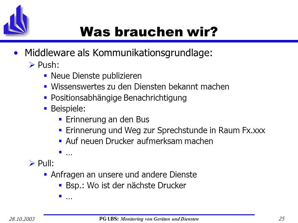 PG LBS: Monitoring von Geräten und Diensten 25 28.10.2003 Was brauchen wir? Middleware als Kommunikationsgrundlage: Push: Neue Dienste publizieren Wis