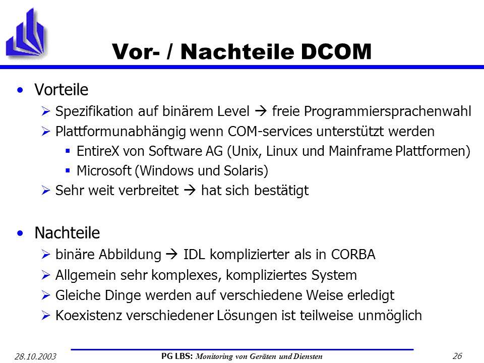 PG LBS: Monitoring von Geräten und Diensten 26 28.10.2003 Vor- / Nachteile DCOM Vorteile Spezifikation auf binärem Level freie Programmiersprachenwahl