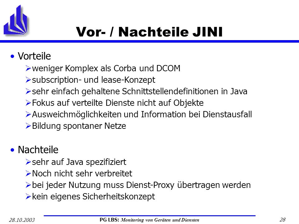 PG LBS: Monitoring von Geräten und Diensten 28 28.10.2003 Vor- / Nachteile JINI Vorteile weniger Komplex als Corba und DCOM subscription- und lease-Ko