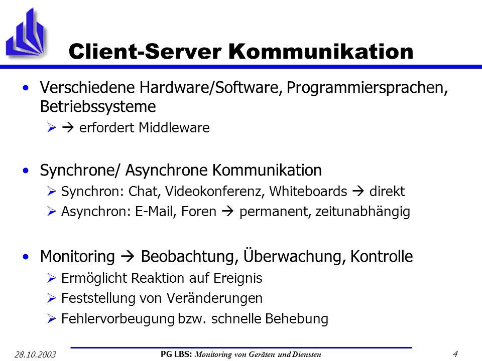 PG LBS: Monitoring von Geräten und Diensten 4 28.10.2003 Client-Server Kommunikation Verschiedene Hardware/Software, Programmiersprachen, Betriebssyst