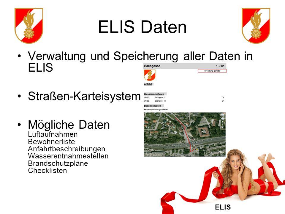ELIS ELIS Daten Verwaltung und Speicherung aller Daten in ELIS Straßen-Karteisystem Mögliche Daten Luftaufnahmen Bewohnerliste Anfahrtbeschreibungen Wasserentnahmestellen Brandschutzpläne Checklisten