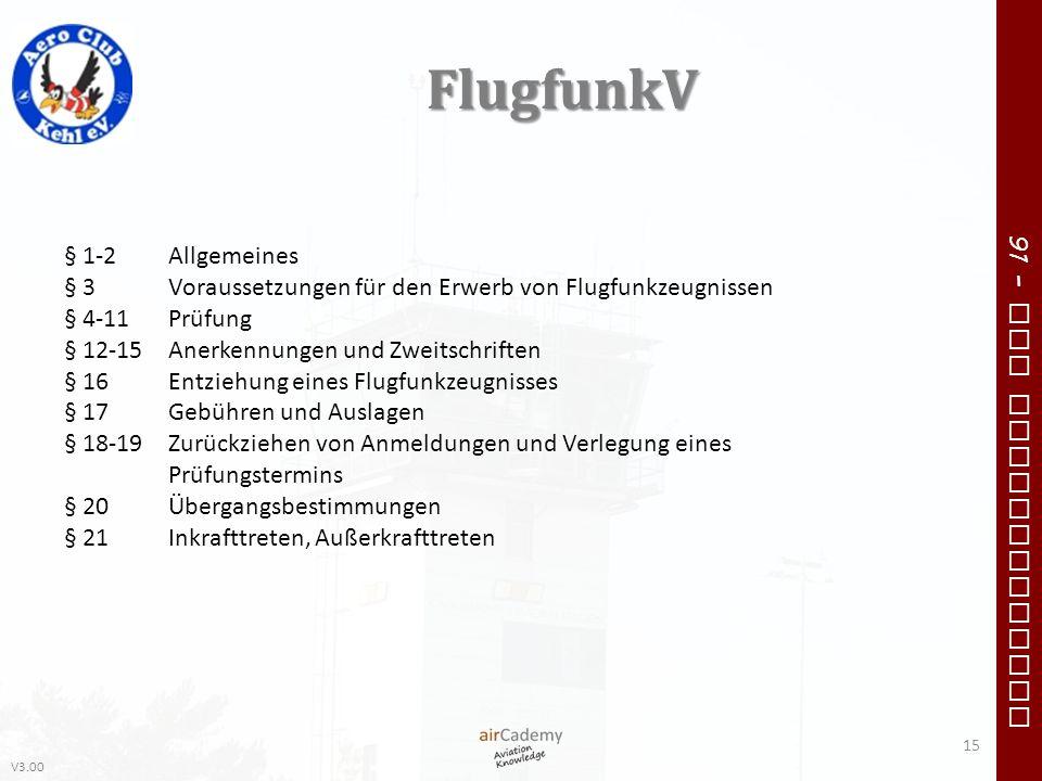 V3.00 91 – VFR Communication FlugfunkV 15 § 1-2Allgemeines § 3Voraussetzungen für den Erwerb von Flugfunkzeugnissen § 4-11Prüfung § 12-15Anerkennungen