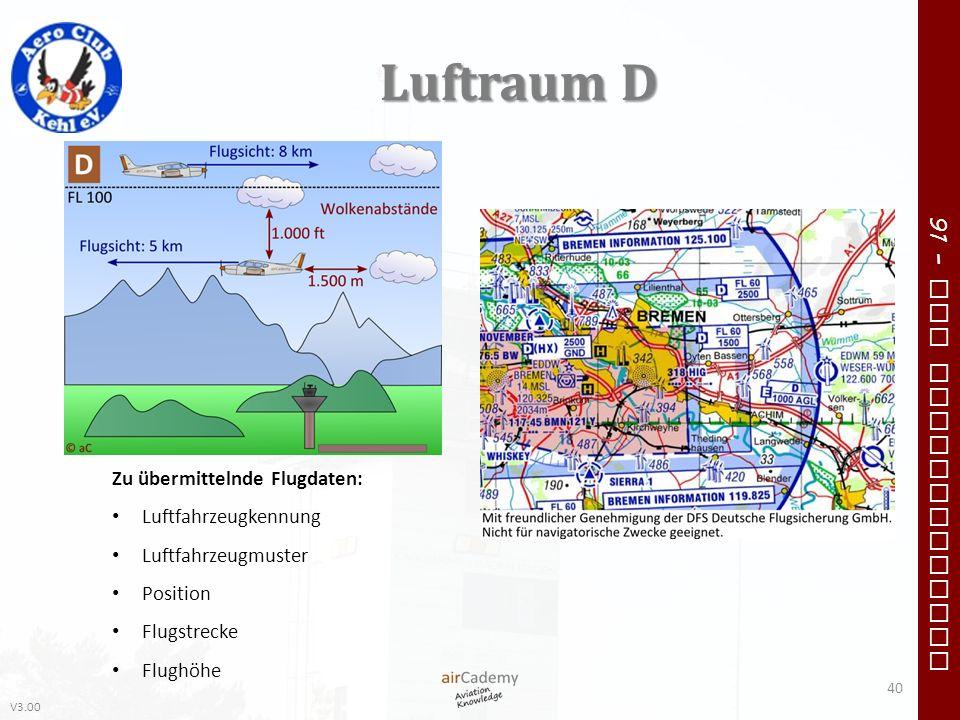 V3.00 91 – VFR Communication Luftraum D Zu übermittelnde Flugdaten: Luftfahrzeugkennung Luftfahrzeugmuster Position Flugstrecke Flughöhe 40
