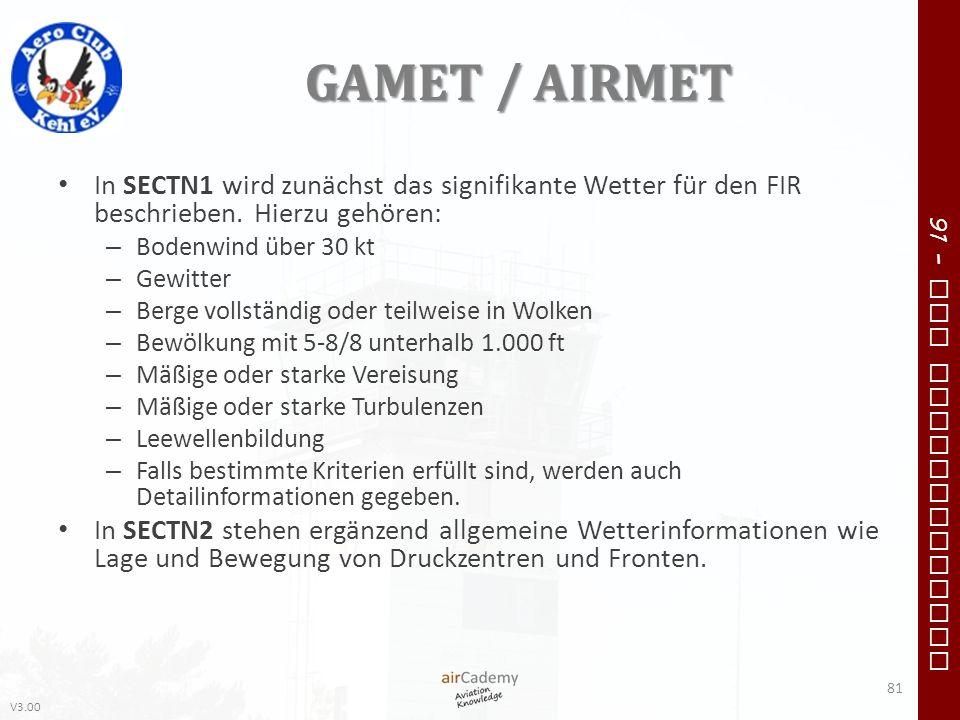 V3.00 91 – VFR Communication GAMET / AIRMET In SECTN1 wird zunächst das signifikante Wetter für den FIR beschrieben. Hierzu gehören: – Bodenwind über