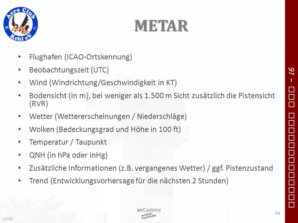V3.00 91 – VFR Communication METAR Flughafen (ICAO-Ortskennung) Beobachtungszeit (UTC) Wind (Windrichtung/Geschwindigkeit in KT) Bodensicht (in m), be